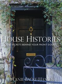 House Histories: The Secrets Behind Your Front Door by HWA member Melanie Backe-Hansen
