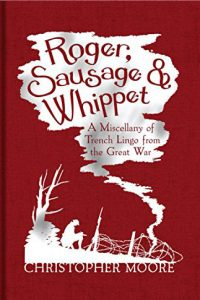 Roger Sausage and Whippet: a Miscellany of Trench Lingo by HWA member Chris Moore