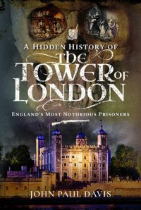 A Hidden History of the Tower of London: England's Most Notorious Prisoners