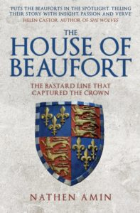 The House of Beaufort: The Bastard Line that Captured the Crown by HWA member Nathen Amin