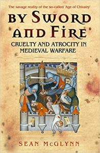 By Sword and Fire: Cruelty and Atrocity in Medieval Warfare by HWA member Sean McGlynn