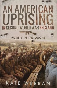 An American Uprising in Second World War England: Mutiny in the Duchy by HWA member Kate Werran