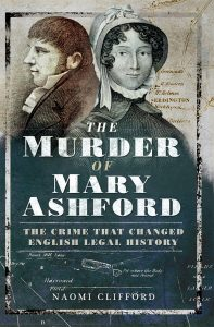 The Murder of Mary Ashford: The Crime That Changed English Legal HIstory by HWA member Naomi Clifford