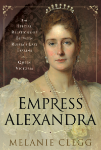 Empress Alexandra: The Special Relationship Between Russia's Last Tsarina and Queen Victoria