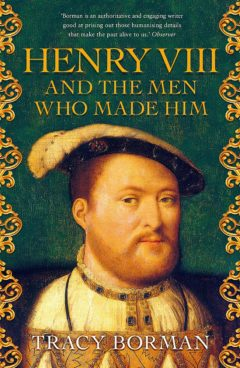 Henry VIII and the Men who Made him: