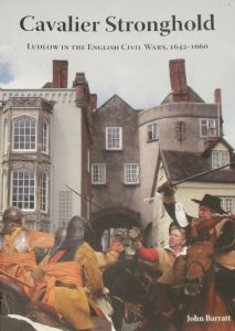 Cavalier Stronghold: Ludlow in the English Civil Wars 1642 – 1660